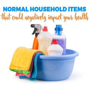 NORMAL HOUSEHOLD ITEMS THAT COULD NEGATIVELY BE IMPACTING YOUR HEALTH