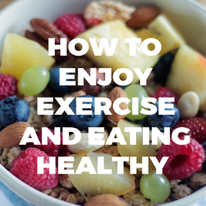 How to Enjoy Exercise and Healthy Eating