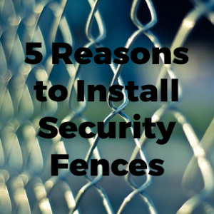5 Reasons to Install Security Fences on Your Property