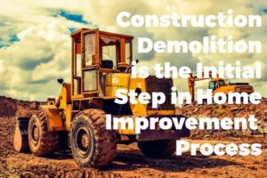 PROFESSIONAL CONSTRUCTION DEMOLITION IS THE INITIAL STEP IN HOME IMPROVEMENT PROJECTS