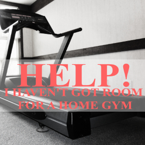 Help, I Haven't Got Room For My Home Gym!
