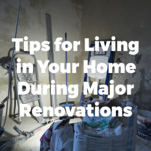 Tips for Living in Your Home During Major Renovations