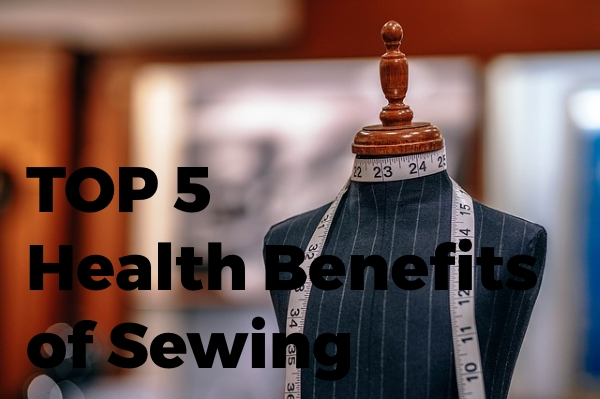 Top 5 Health Benefits of Sewing