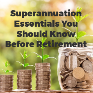Superannuation Essentials You Should Know Before Retirement