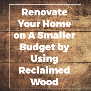 Renovate Your Home On A Smaller Budget Using Reclaimed Wood