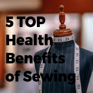 Top 5 Health Benefits of Sewing You Need to Know (#4 Is for the Heart)