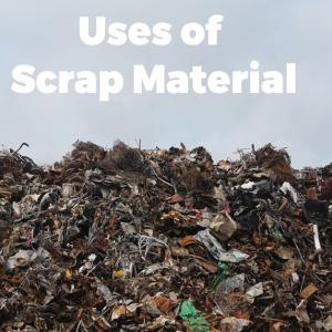 Uses of Scrap Material