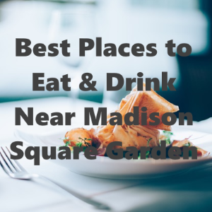 Best Places to Eat and Drink near Madison Square Garden
