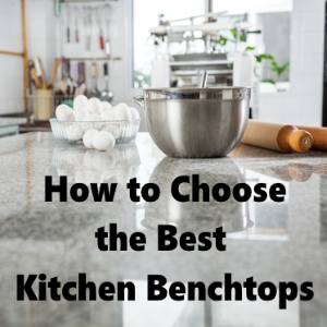 How to Choose the Best Kitchen Benchtops for Your Home
