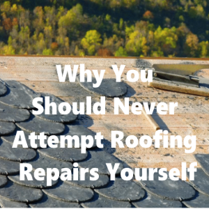 Why You Should Never Attempt Roofing Repairs Yourself