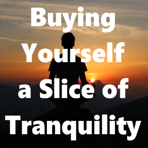 Buying Yourself A Slice Of Tranquility