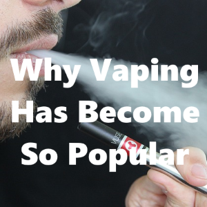 Why Vaping Has Become So Popular