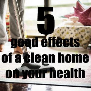 5 Good Effects of a Clean Home on Your Health