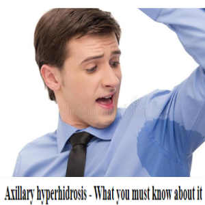Axillary Hyperhidrosis – What You Must Know About It