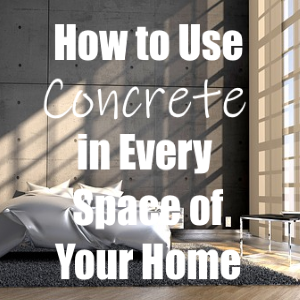 How to Successfully Use Concrete in Every Space of Your Home