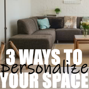 3 Ways to Personalize Your Space