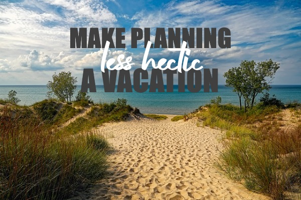 How to Make Planning a Vacation Less Hectic