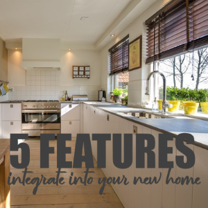 5 Must-Have Features to Integrate Into Your New Home