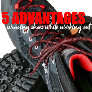 5 Advantages to Wearing Shoes in Your Workouts