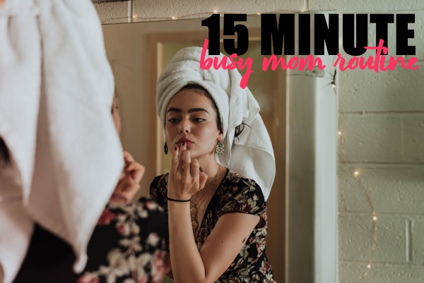 15 Minute Busy Mom Beauty Routine
