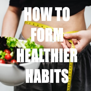 How to Form Healthier Habits