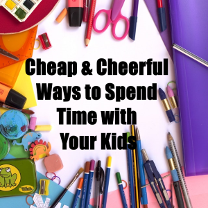 Cheap And Cheerful Ways To Spend Time With The Kids