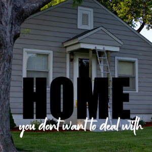 The Home You Don't Want To Deal With