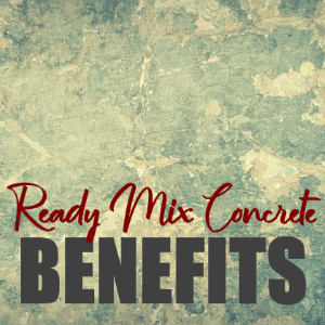 7 Proven Benefits Of Using Ready Mix Concrete In Home Construction