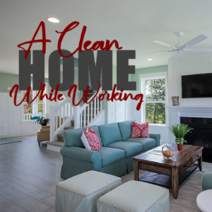 The Best Ways to Keep Your Home Clean While You're Busy Working