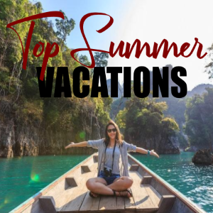 Top 4 Locations This Summer: How to Have a Great Vacation