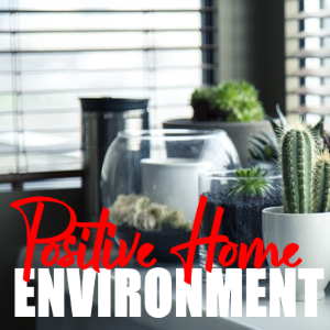 How To Create A Positive Home Environment