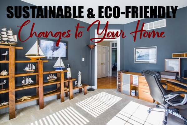 Sustainable and Eco-Friendly Changes to Your Home