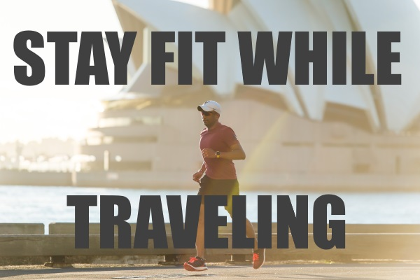 Stay Fit and Fab While Traveling
