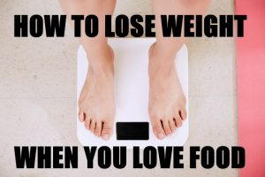 Lose Weight When You Love Food