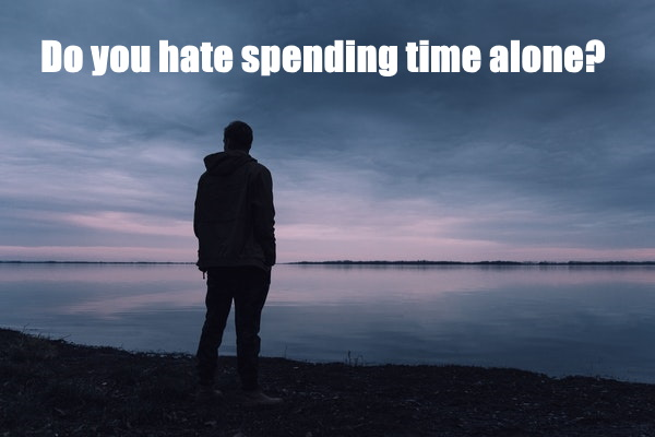 Hate Spending Time Alone