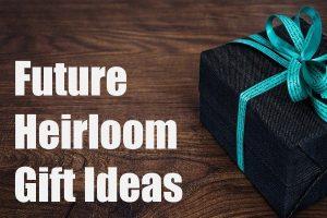 Future Heirloom Gift Ideas